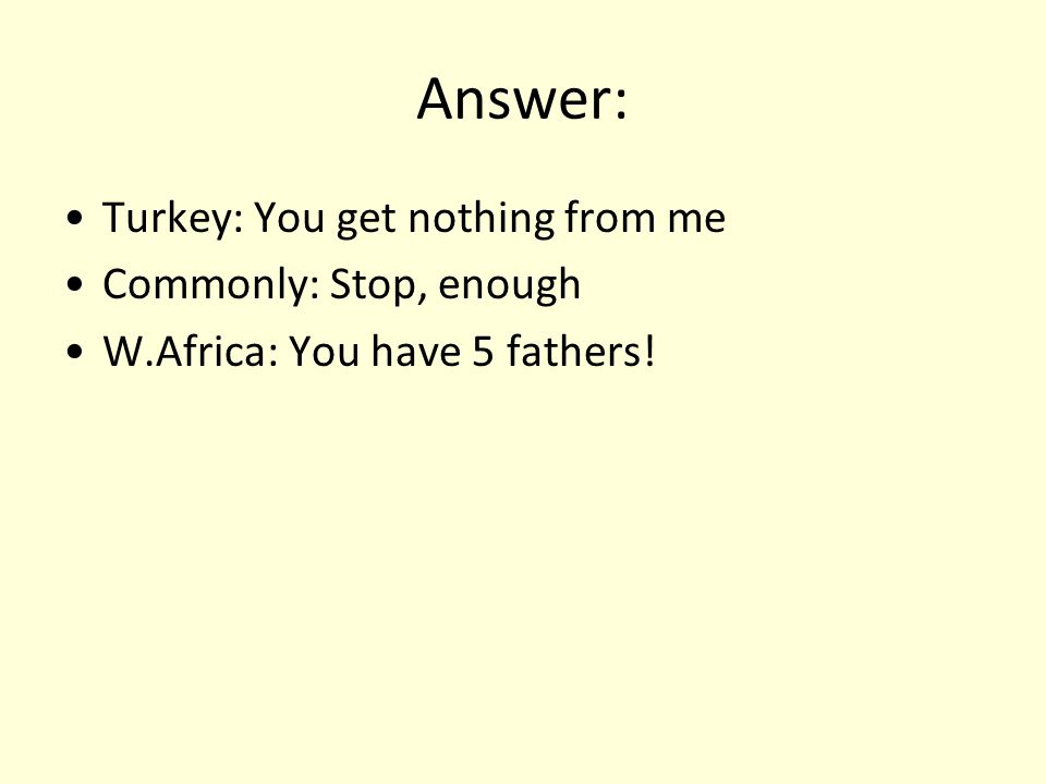 Answer: Turkey: You get nothing from me Commonly: Stop, enough W.Africa: You have 5 fathers!