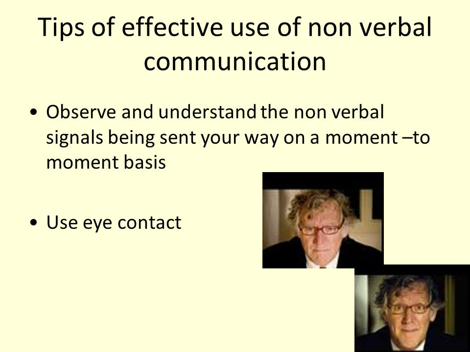 Tips of effective use of non verbal communication Observe and understand the non verbal signals being sent your way on a moment –to moment basis Use e
