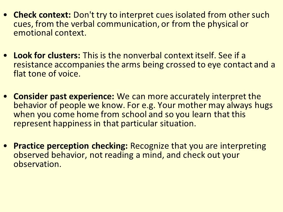 Check context: Don't try to interpret cues isolated from other such cues, from the verbal communication, or from the physical or emotional context. Lo