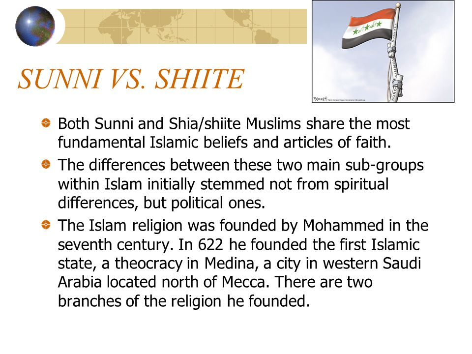 SUNNI VS. SHIITE Both Sunni and Shia/shiite Muslims share the most fundamental Islamic beliefs and articles of faith. The differences between these tw