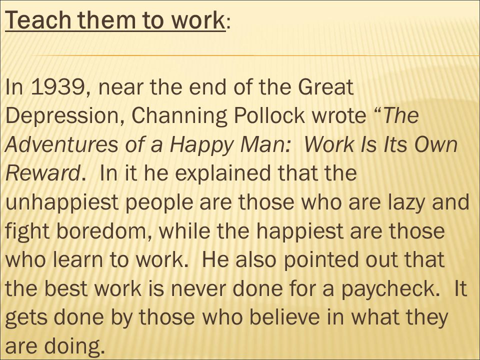 Teach them to work : In 1939, near the end of the Great Depression, Channing Pollock wrote The Adventures of a Happy Man: Work Is Its Own Reward.