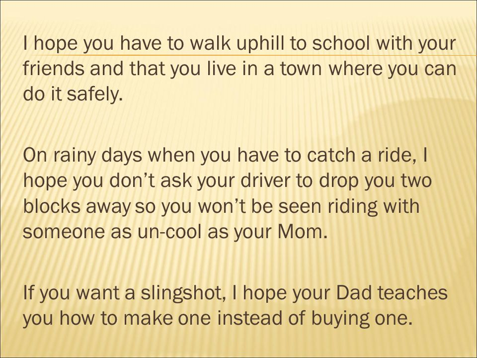 I hope you have to walk uphill to school with your friends and that you live in a town where you can do it safely.