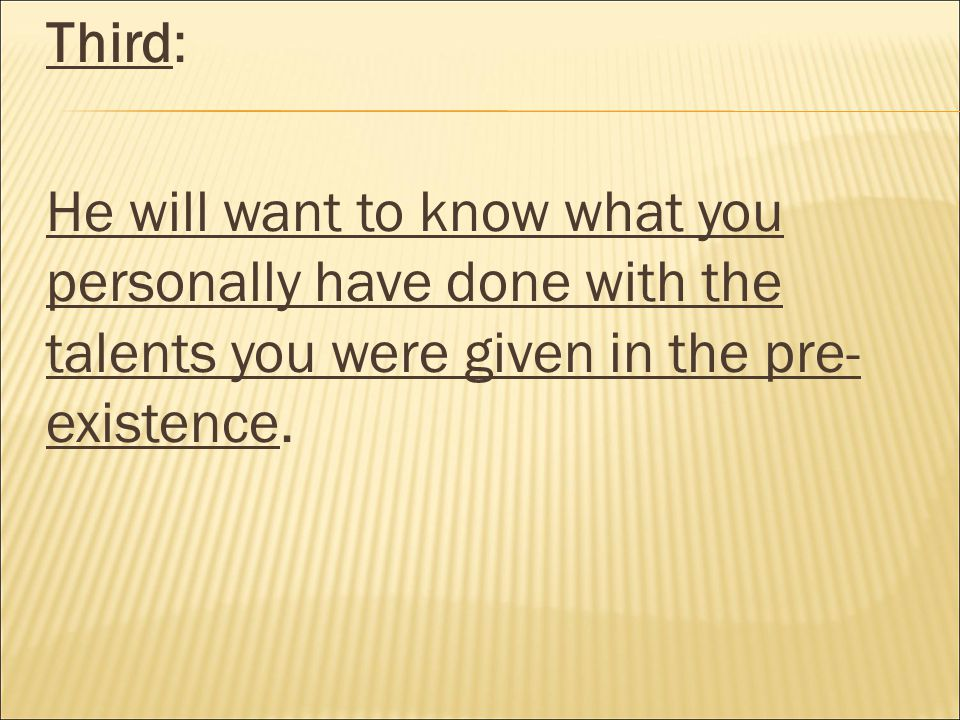Third: He will want to know what you personally have done with the talents you were given in the pre- existence.