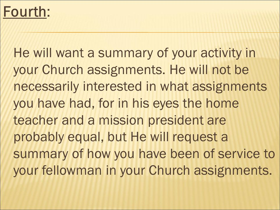 Fourth: He will want a summary of your activity in your Church assignments.