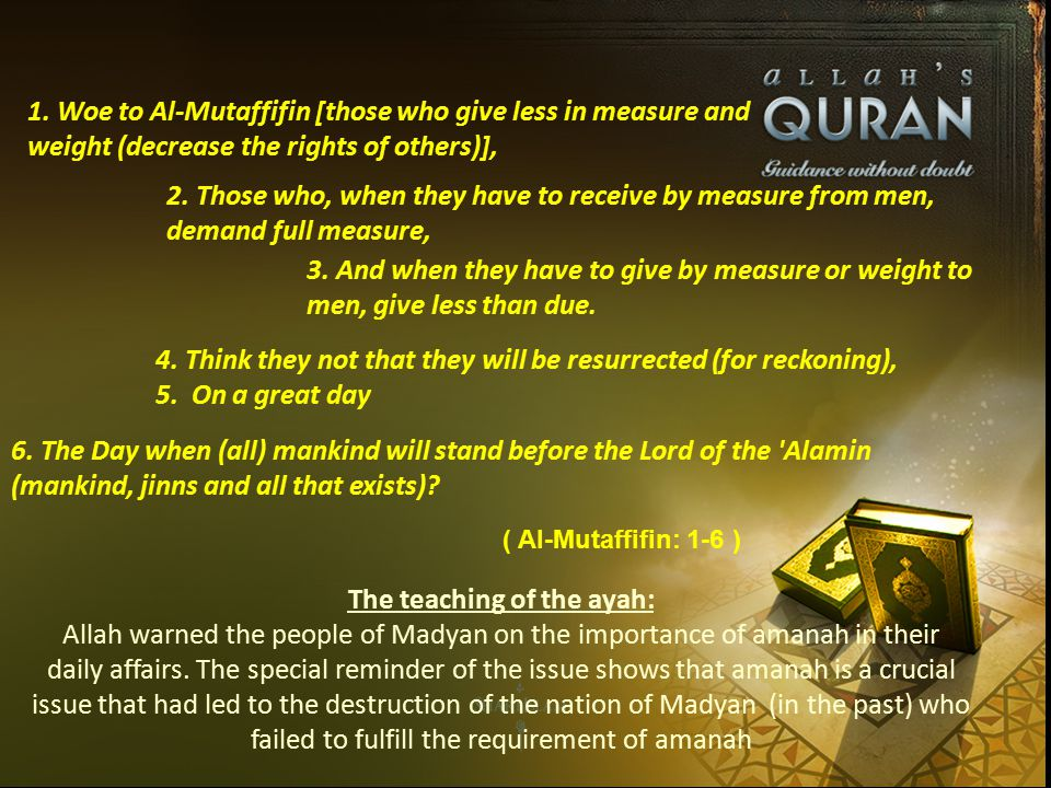1. Woe to Al-Mutaffifin [those who give less in measure and weight (decrease the rights of others)], 2. Those who, when they have to receive by measur