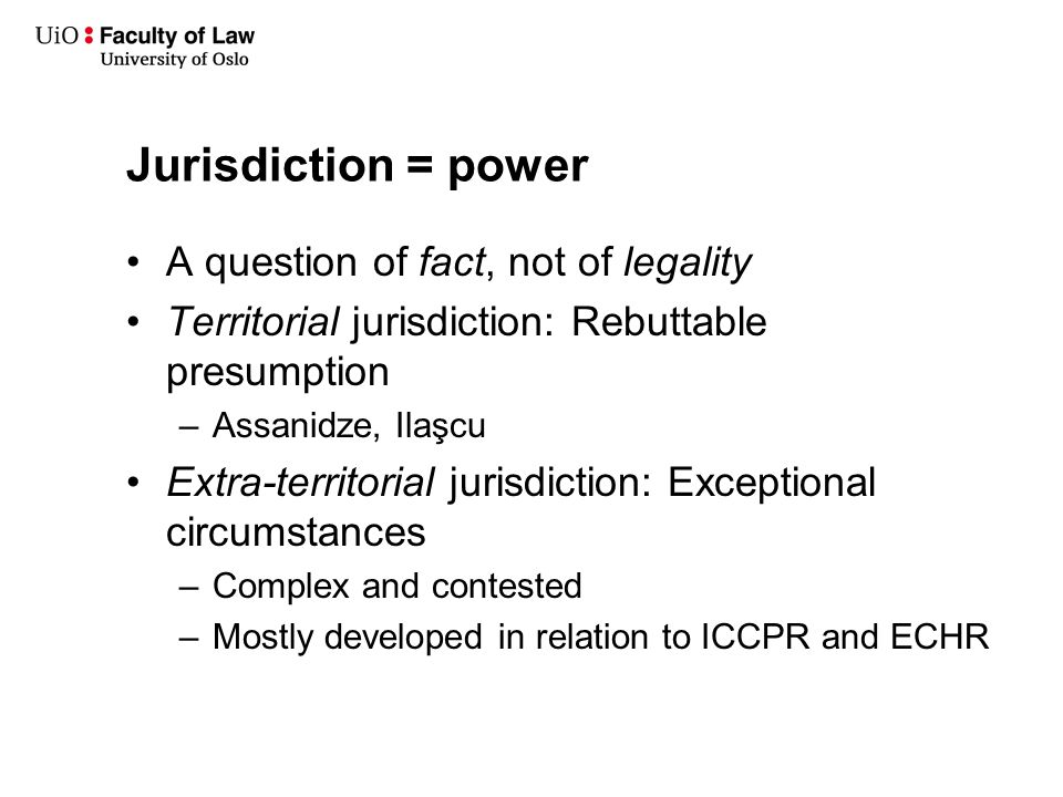 Jurisdiction = power A question of fact, not of legality Territorial jurisdiction: Rebuttable presumption –Assanidze, Ilaşcu Extra-territorial jurisdiction: Exceptional circumstances –Complex and contested –Mostly developed in relation to ICCPR and ECHR