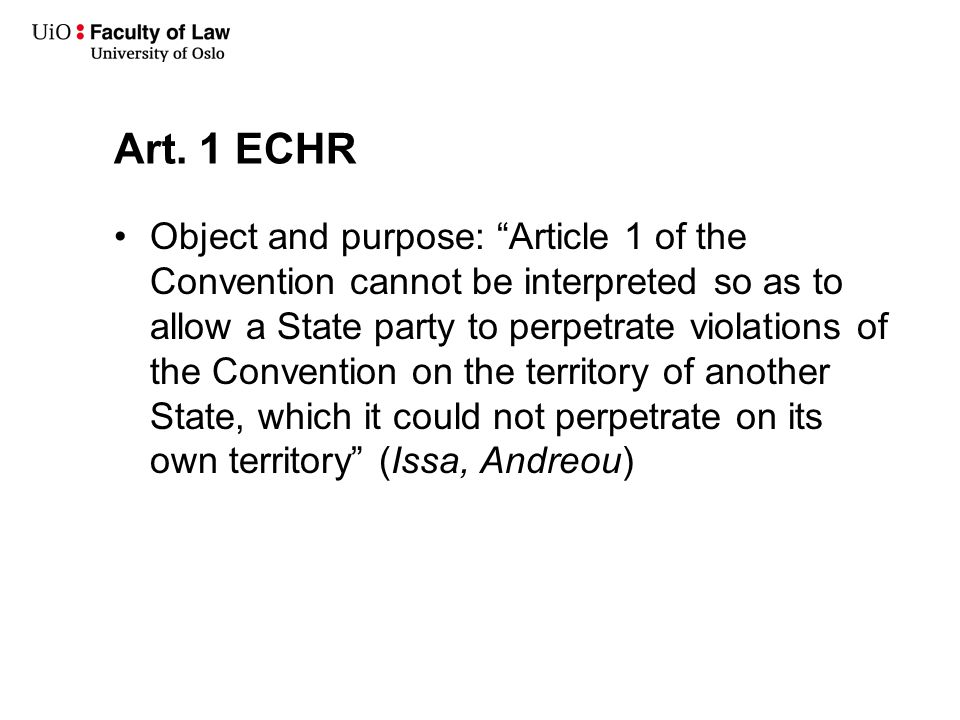 """Art. 1 ECHR Object and purpose: """"Article 1 of the Convention cannot be interpreted so as to allow a State party to perpetrate violations of the Conven"""