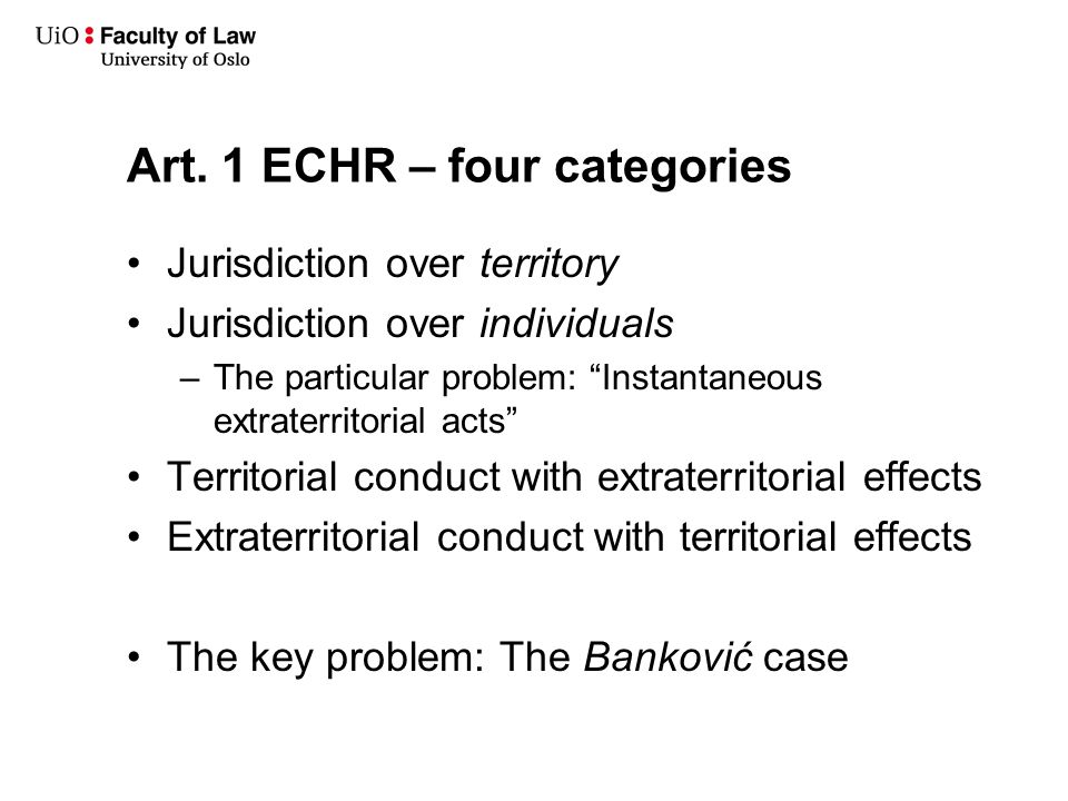 """Art. 1 ECHR – four categories Jurisdiction over territory Jurisdiction over individuals –The particular problem: """"Instantaneous extraterritorial acts"""""""