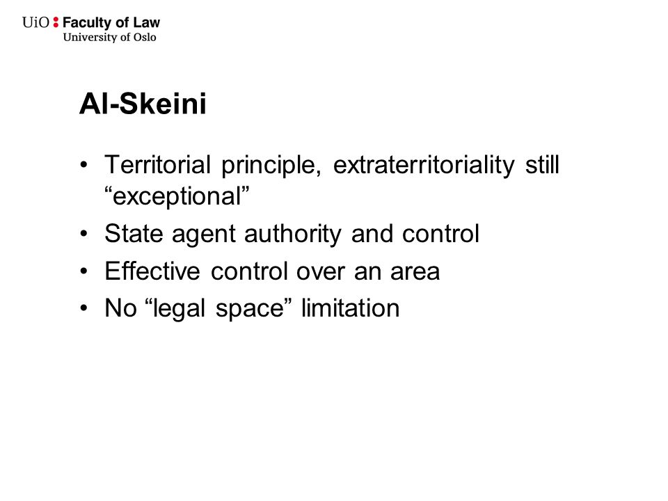 """Al-Skeini Territorial principle, extraterritoriality still """"exceptional"""" State agent authority and control Effective control over an area No """"legal sp"""