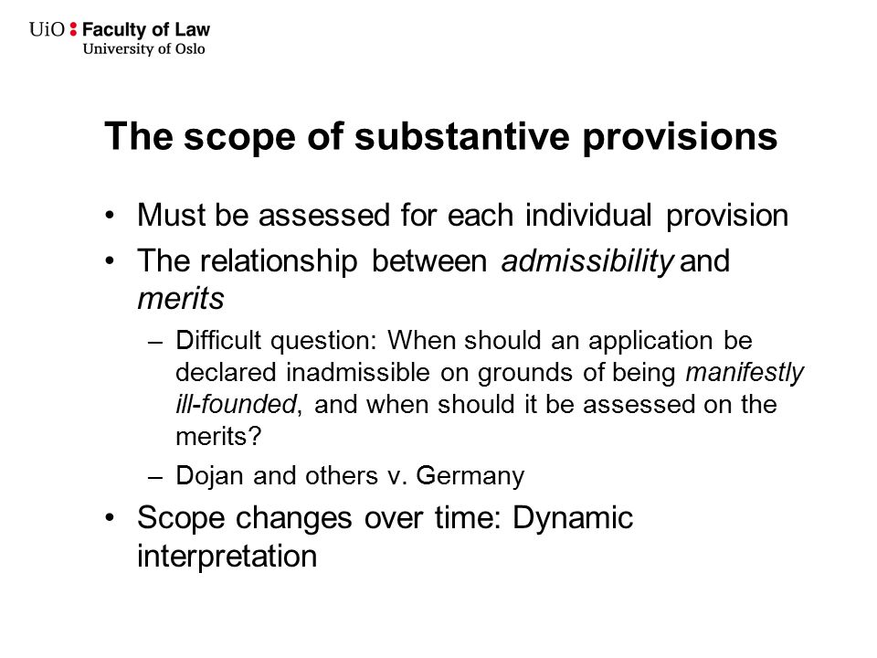 The scope of substantive provisions Must be assessed for each individual provision The relationship between admissibility and merits –Difficult question: When should an application be declared inadmissible on grounds of being manifestly ill-founded, and when should it be assessed on the merits.