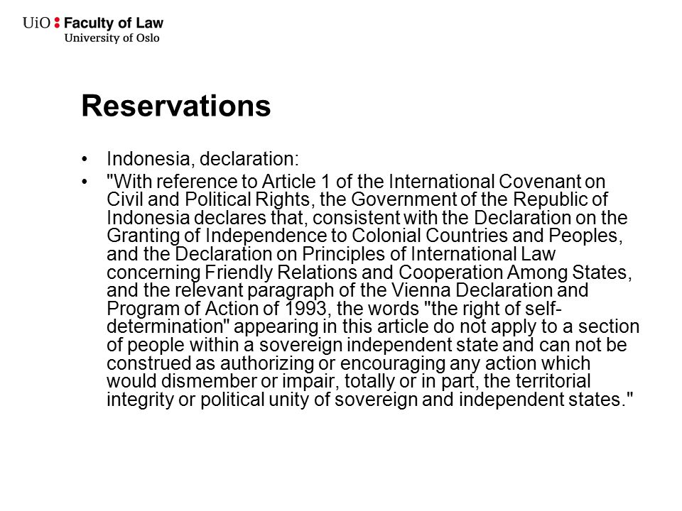 Reservations Indonesia, declaration: With reference to Article 1 of the International Covenant on Civil and Political Rights, the Government of the Republic of Indonesia declares that, consistent with the Declaration on the Granting of Independence to Colonial Countries and Peoples, and the Declaration on Principles of International Law concerning Friendly Relations and Cooperation Among States, and the relevant paragraph of the Vienna Declaration and Program of Action of 1993, the words the right of self- determination appearing in this article do not apply to a section of people within a sovereign independent state and can not be construed as authorizing or encouraging any action which would dismember or impair, totally or in part, the territorial integrity or political unity of sovereign and independent states.