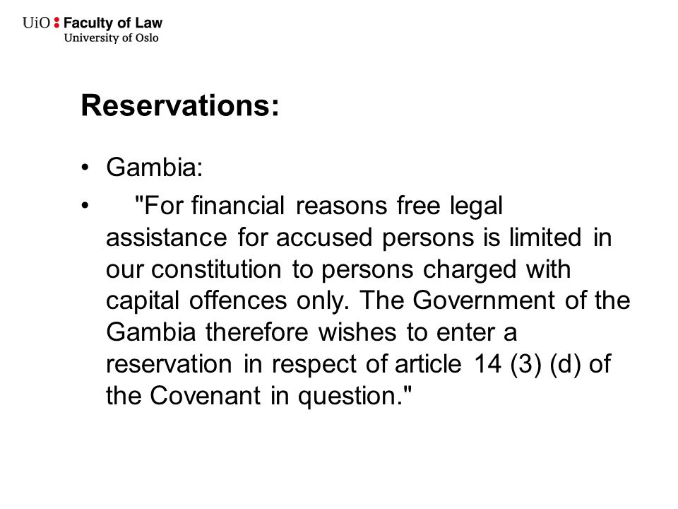 Reservations: Gambia: For financial reasons free legal assistance for accused persons is limited in our constitution to persons charged with capital offences only.
