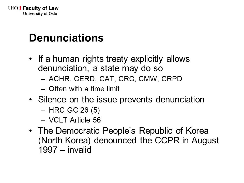 Denunciations If a human rights treaty explicitly allows denunciation, a state may do so –ACHR, CERD, CAT, CRC, CMW, CRPD –Often with a time limit Sil