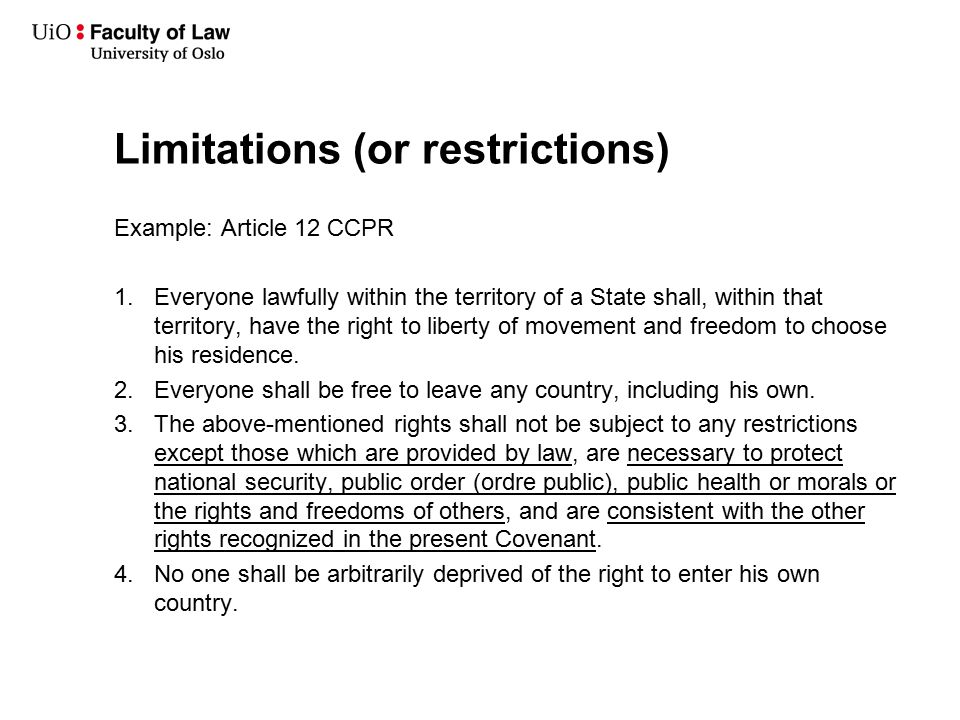 Limitations (or restrictions) Example: Article 12 CCPR 1.Everyone lawfully within the territory of a State shall, within that territory, have the right to liberty of movement and freedom to choose his residence.