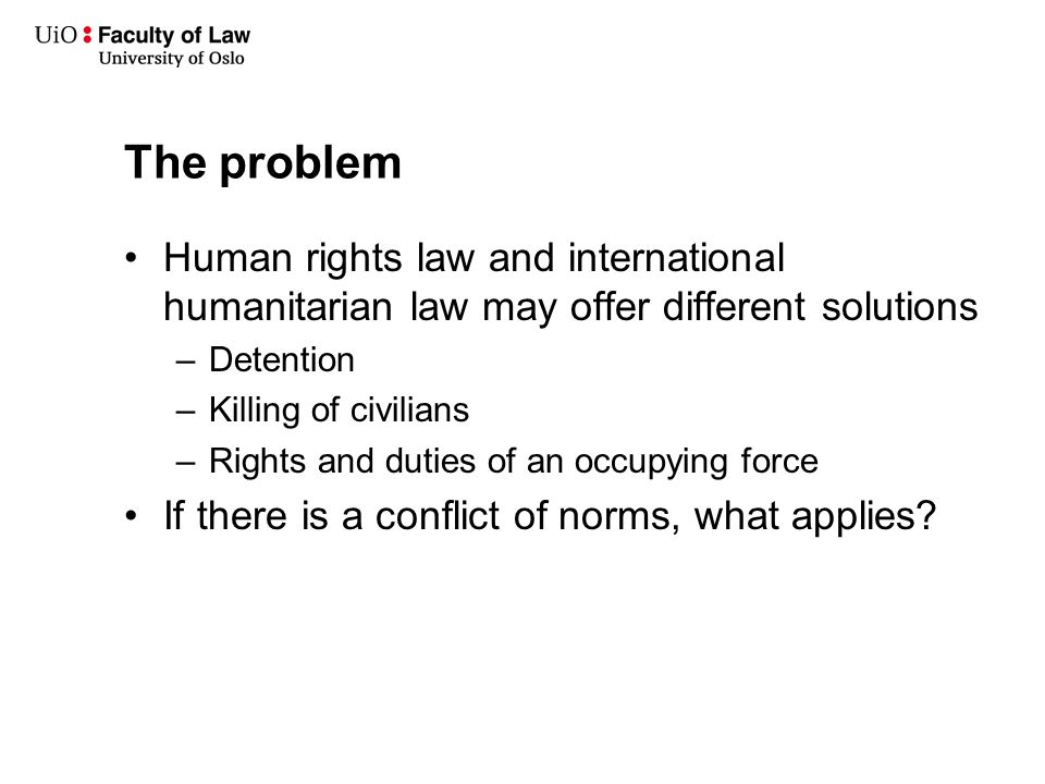 The problem Human rights law and international humanitarian law may offer different solutions –Detention –Killing of civilians –Rights and duties of an occupying force If there is a conflict of norms, what applies