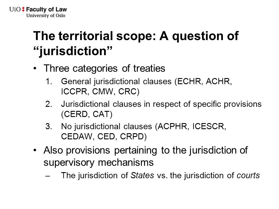 The territorial scope: A question of jurisdiction Three categories of treaties 1.General jurisdictional clauses (ECHR, ACHR, ICCPR, CMW, CRC) 2.Jurisdictional clauses in respect of specific provisions (CERD, CAT) 3.No jurisdictional clauses (ACPHR, ICESCR, CEDAW, CED, CRPD) Also provisions pertaining to the jurisdiction of supervisory mechanisms –The jurisdiction of States vs.