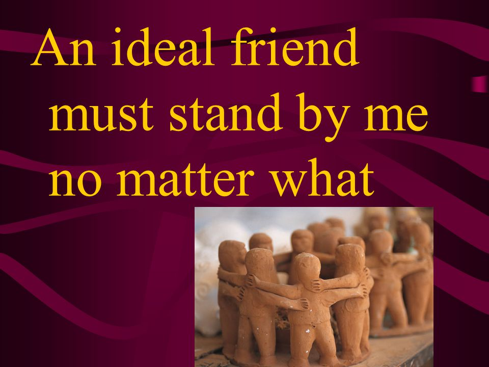 An ideal friend is a person who I can share my secrets with