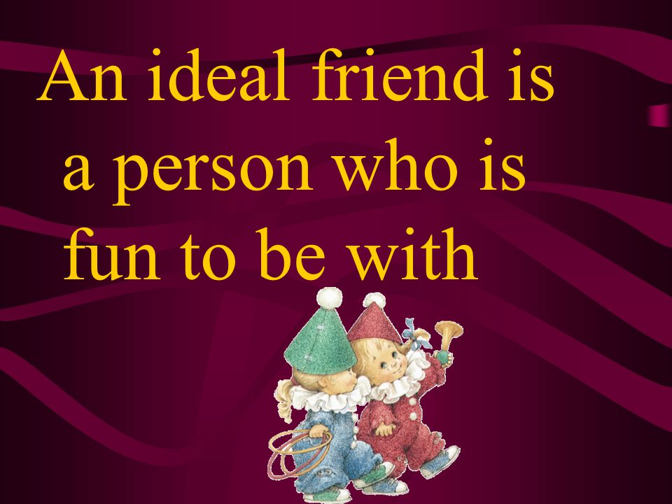 An ideal friend must stand by me no matter what