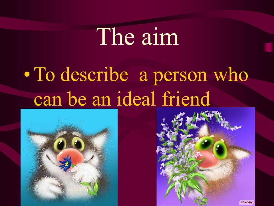 An Ideal Friend Friends.Considerate, brainy.