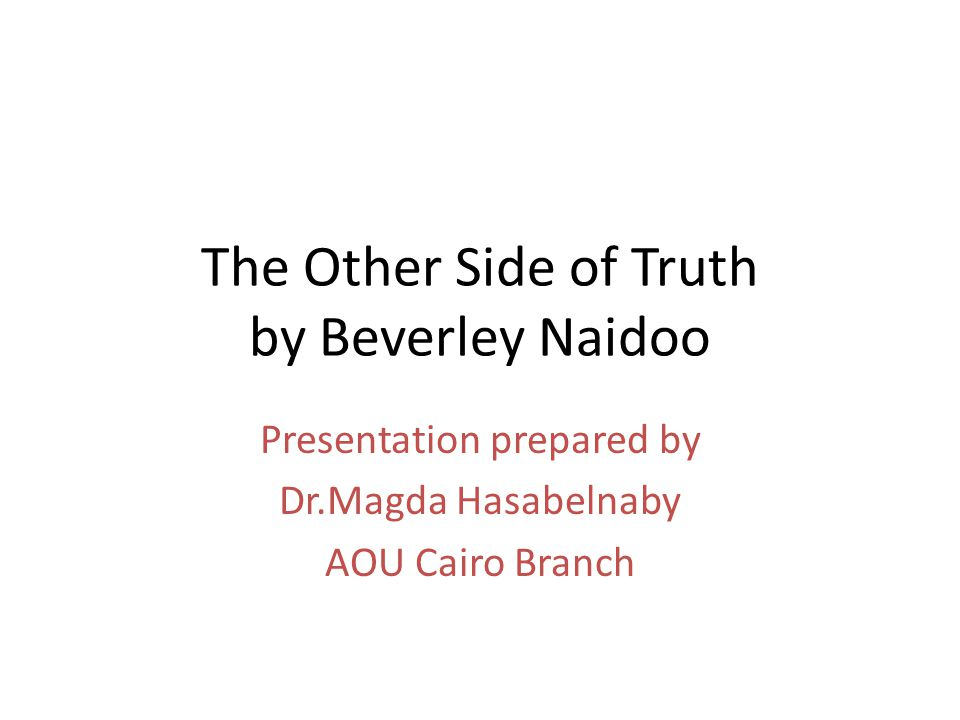 The Other Side of Truth by Beverley Naidoo Presentation prepared by Dr.Magda Hasabelnaby AOU Cairo Branch