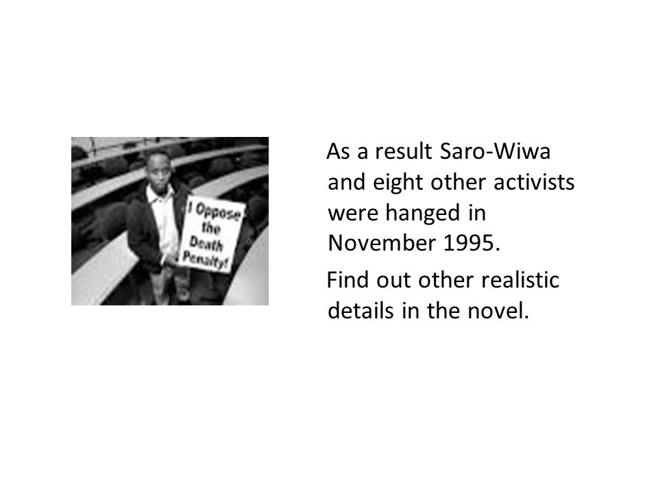 As a result Saro-Wiwa and eight other activists were hanged in November 1995. Find out other realistic details in the novel.