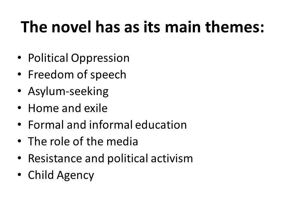 The novel has as its main themes: Political Oppression Freedom of speech Asylum-seeking Home and exile Formal and informal education The role of the m