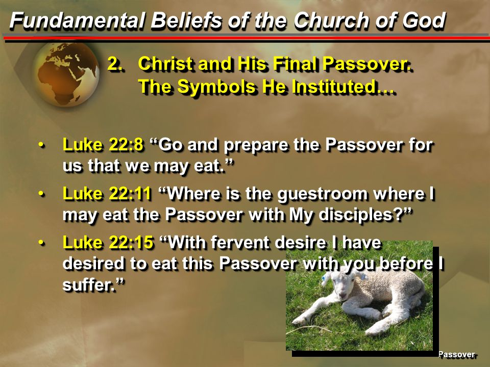 "PassoverPassover Fundamental Beliefs of the Church of God 2.Christ and His Final Passover. The Symbols He Instituted… Luke 22:8 ""Go and prepare the Pa"