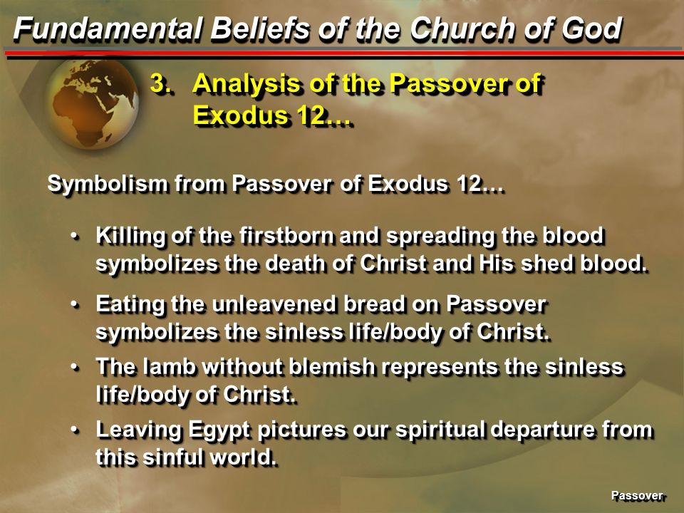 PassoverPassover Fundamental Beliefs of the Church of God 3.Analysis of the Passover of Exodus 12… Symbolism from Passover of Exodus 12… Killing of the firstborn and spreading the blood symbolizes the death of Christ and His shed blood.Killing of the firstborn and spreading the blood symbolizes the death of Christ and His shed blood.