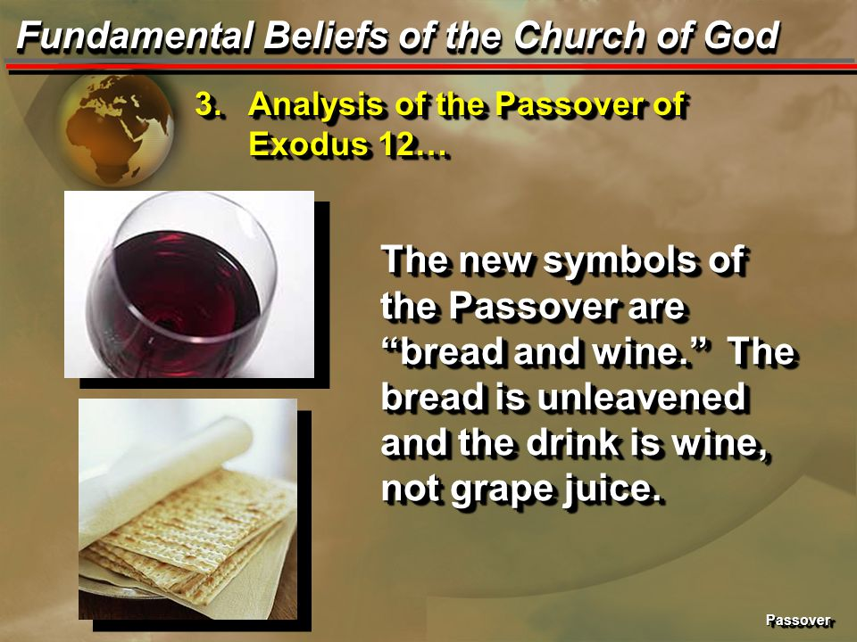 PassoverPassover Fundamental Beliefs of the Church of God The new symbols of the Passover are bread and wine. The bread is unleavened and the drink is wine, not grape juice.