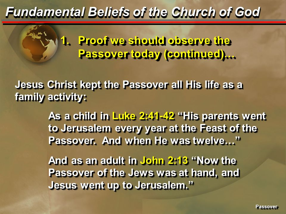 PassoverPassover Fundamental Beliefs of the Church of God 1.Proof we should observe the Passover today (continued)… Jesus Christ kept the Passover all
