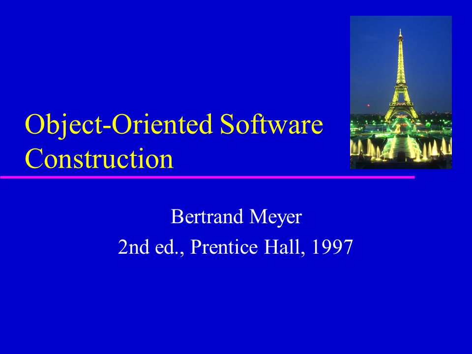 Object-Oriented Software Construction Bertrand Meyer 2nd ed., Prentice Hall, 1997