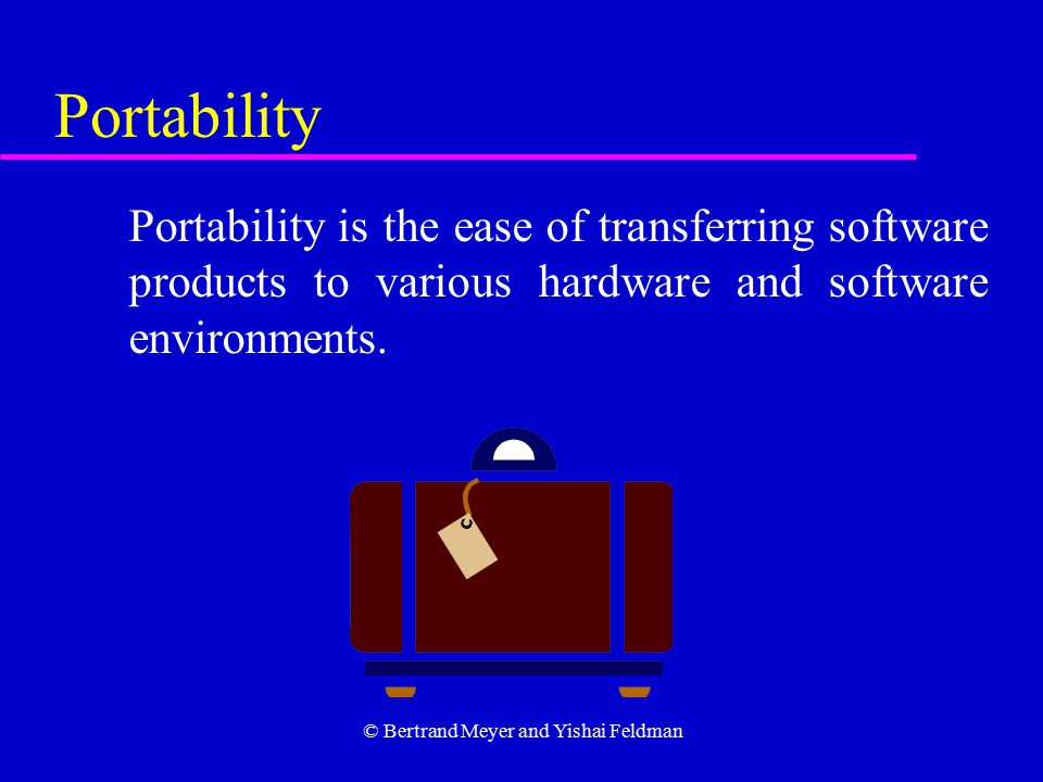 © Bertrand Meyer and Yishai Feldman Portability Portability is the ease of transferring software products to various hardware and software environments.