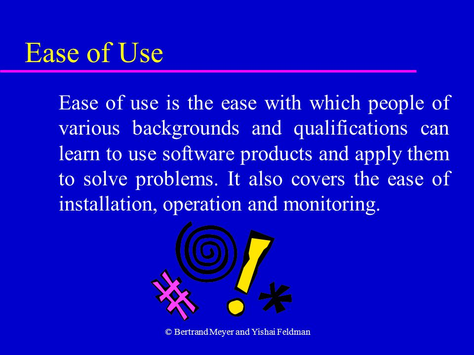 © Bertrand Meyer and Yishai Feldman Ease of Use Ease of use is the ease with which people of various backgrounds and qualifications can learn to use software products and apply them to solve problems.