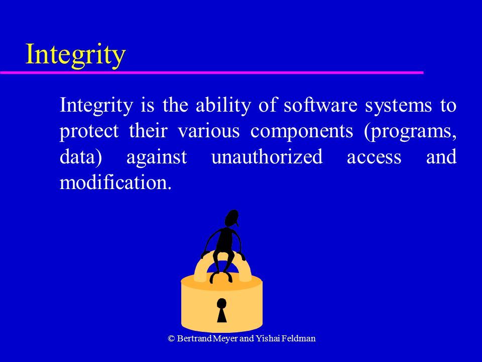© Bertrand Meyer and Yishai Feldman Integrity Integrity is the ability of software systems to protect their various components (programs, data) against unauthorized access and modification.