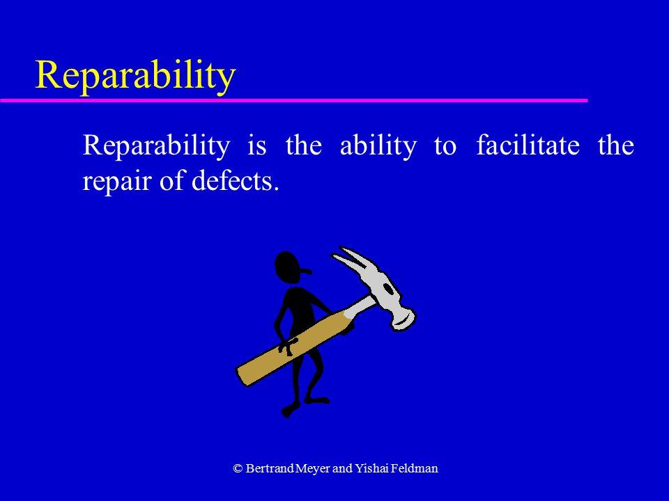 © Bertrand Meyer and Yishai Feldman Reparability Reparability is the ability to facilitate the repair of defects.