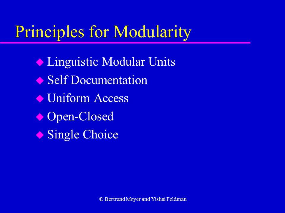 © Bertrand Meyer and Yishai Feldman Principles for Modularity u Linguistic Modular Units u Self Documentation u Uniform Access u Open-Closed u Single