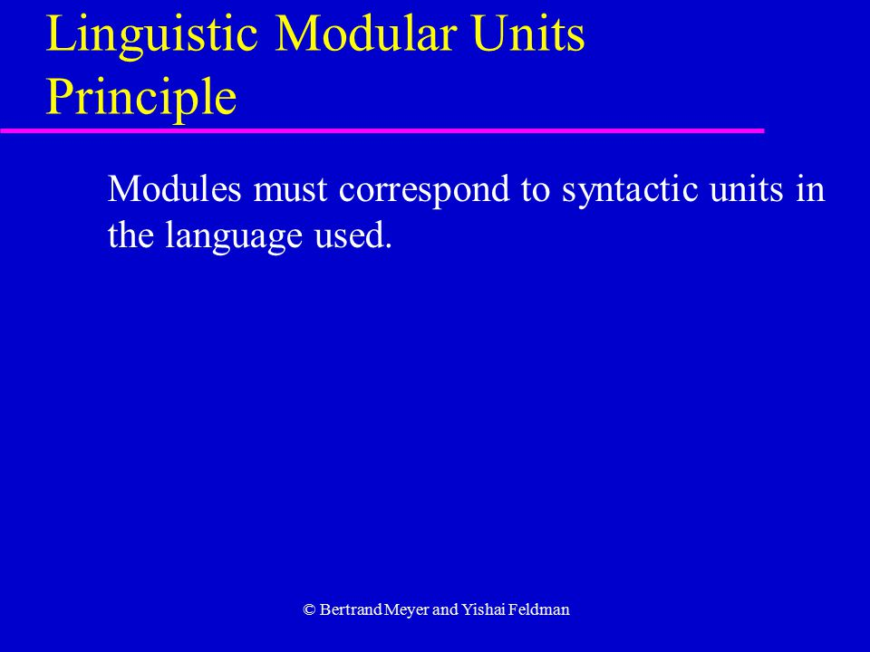 © Bertrand Meyer and Yishai Feldman Linguistic Modular Units Principle Modules must correspond to syntactic units in the language used.