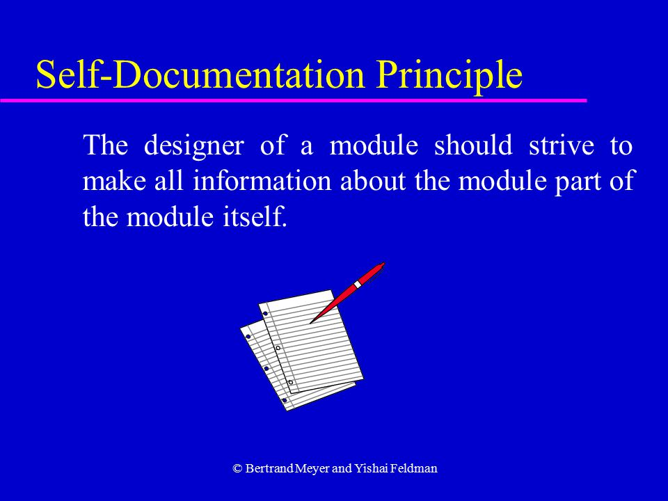 © Bertrand Meyer and Yishai Feldman Self-Documentation Principle The designer of a module should strive to make all information about the module part of the module itself.