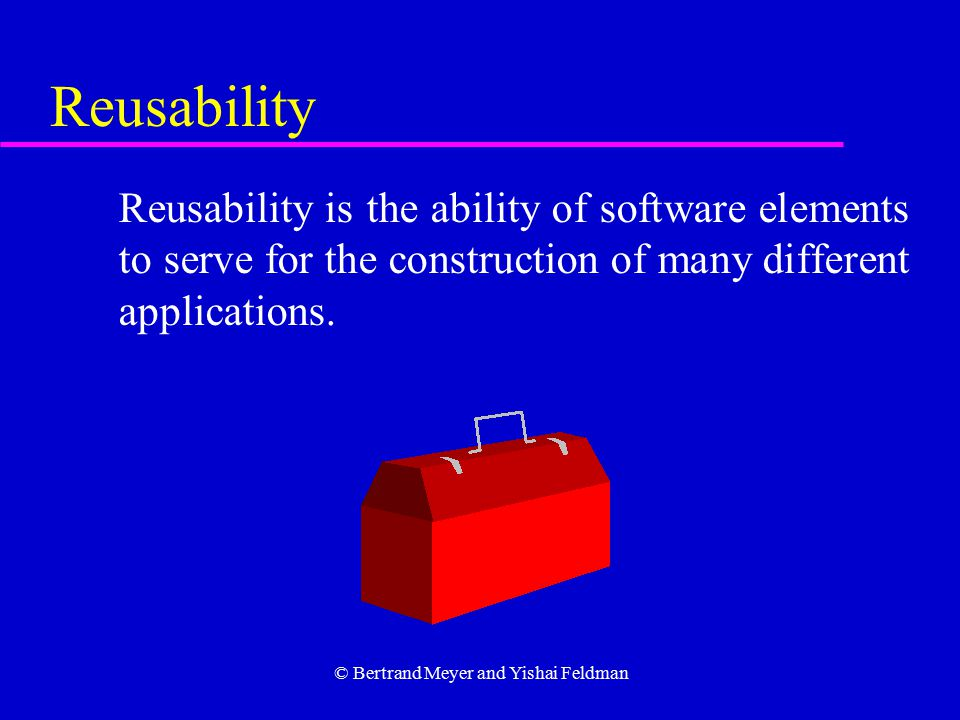 © Bertrand Meyer and Yishai Feldman Reusability Reusability is the ability of software elements to serve for the construction of many different applications.