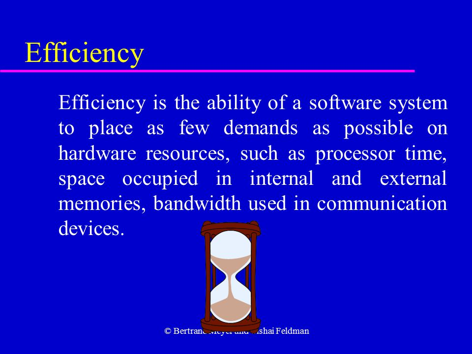 © Bertrand Meyer and Yishai Feldman Efficiency Efficiency is the ability of a software system to place as few demands as possible on hardware resources, such as processor time, space occupied in internal and external memories, bandwidth used in communication devices.