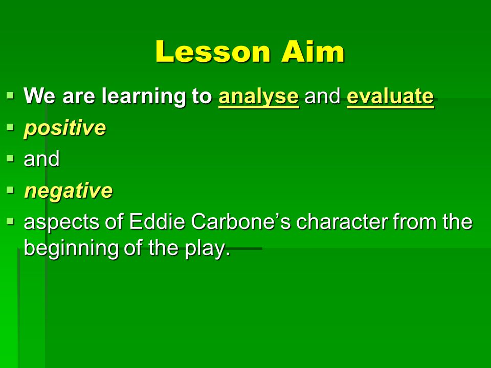 Lesson Aim  We are learning to analyse and evaluate  positive  and  negative  aspects of Eddie Carbone's character from the beginning of the play