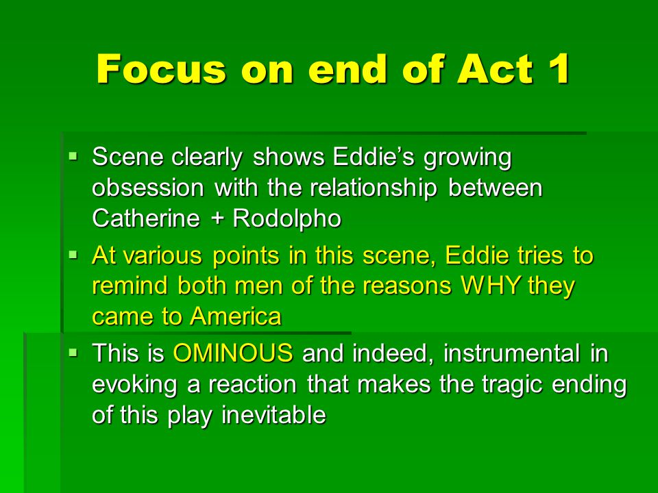 Focus on end of Act 1  Scene clearly shows Eddie's growing obsession with the relationship between Catherine + Rodolpho  At various points in this s