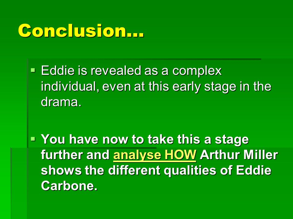 Conclusion…  Eddie is revealed as a complex individual, even at this early stage in the drama.  You have now to take this a stage further and analys