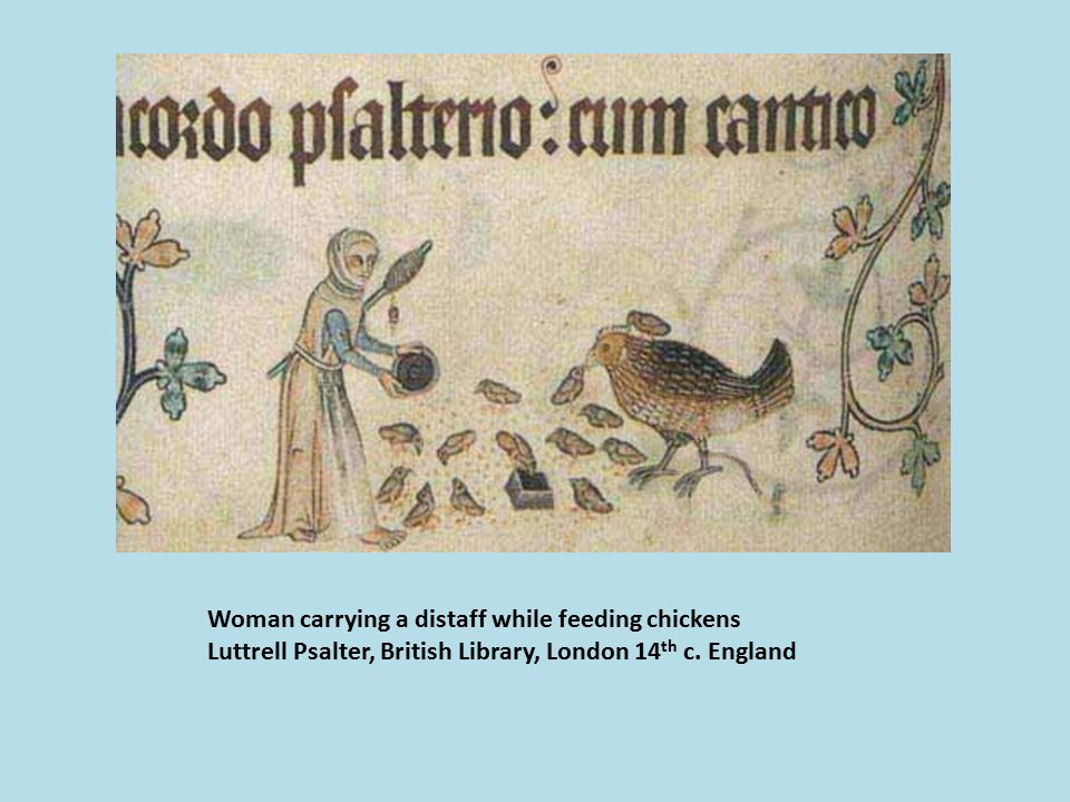 Woman carrying a distaff while feeding chickens Luttrell Psalter, British Library, London 14 th c.