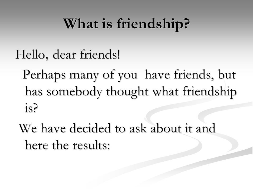 What is friendship? Hello, dear friends! Perhaps many of you have friends, but has somebody thought what friendship is? Perhaps many of you have frien
