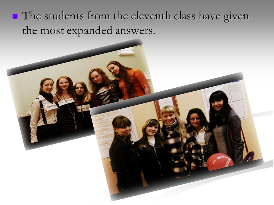 The students from the eleventh class have given the most expanded answers. The students from the eleventh class have given the most expanded answers.