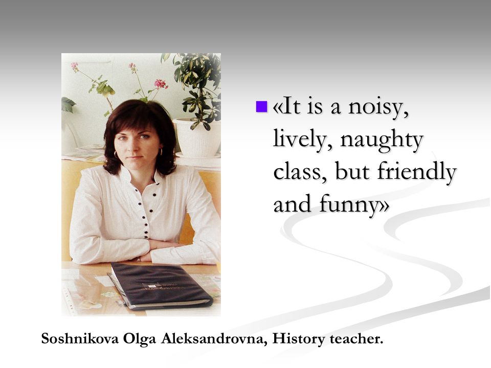 «It is a noisy, lively, naughty class, but friendly and funny» Soshnikova Olga Aleksandrovna, History teacher.
