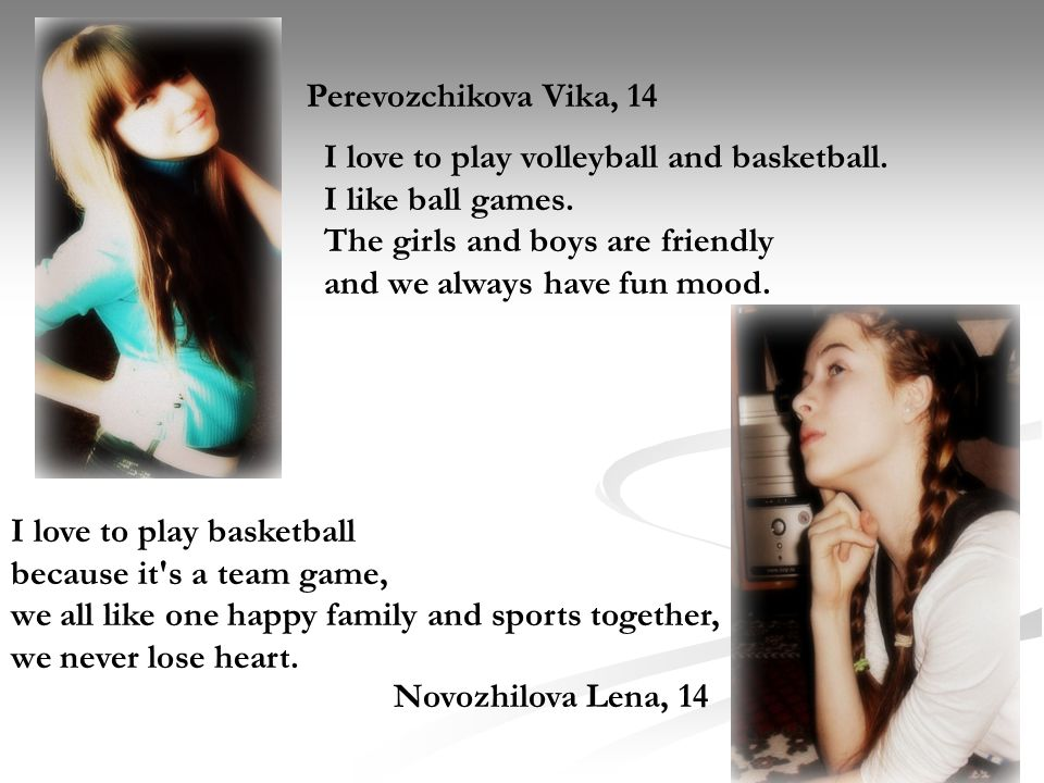 Perevozchikova Vika, 14 Novozhilova Lena, 14 I love to play basketball because it s a team game, we all like one happy family and sports together, we never lose heart.