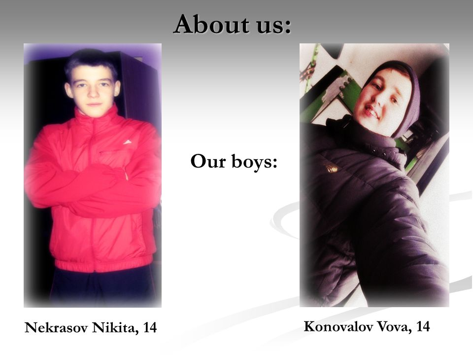 About us: Nekrasov Nikita, 14 Konovalov Vova, 14 Our boys: