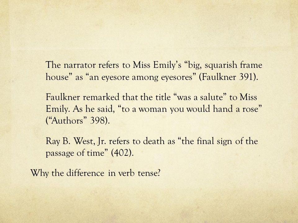 The narrator refers to Miss Emily's big, squarish frame house as an eyesore among eyesores (Faulkner 391).